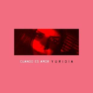"""YURIDIA revoluciona su sonido con  el nuevo sencillo """"CUANDO ES AMOR"""""""